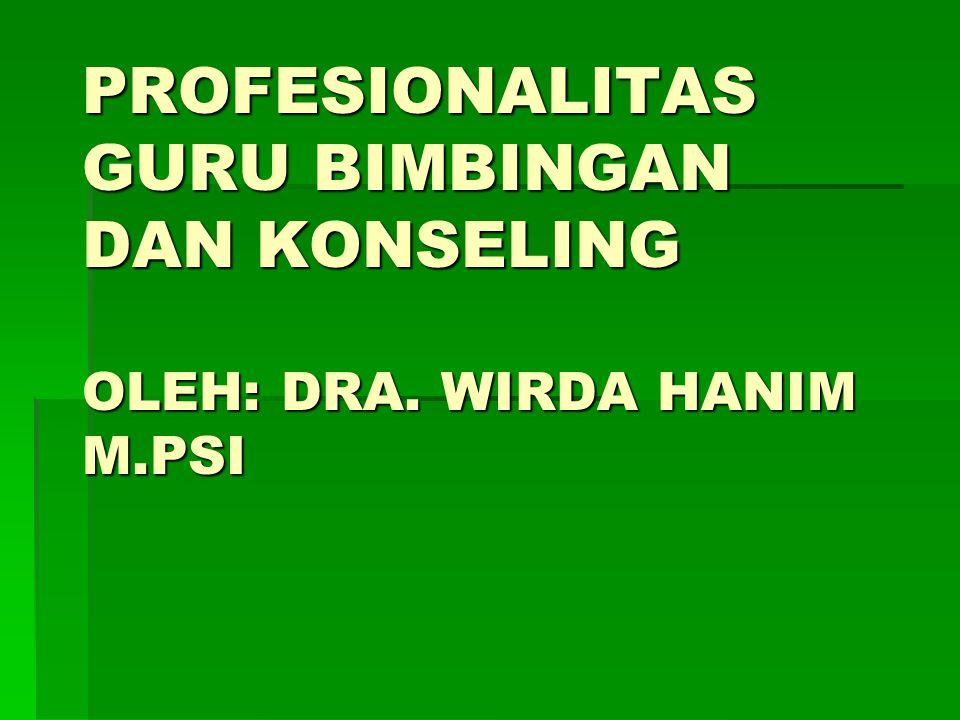 PROFESIONALITAS GURU BIMBINGAN DAN KONSELING OLEH: DRA. WIRDA HANIM M.PSI