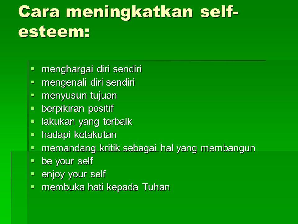 Cara meningkatkan self- esteem:  menghargai diri sendiri  mengenali diri sendiri  menyusun tujuan  berpikiran positif  lakukan yang terbaik  hadapi ketakutan  memandang kritik sebagai hal yang membangun  be your self  enjoy your self  membuka hati kepada Tuhan