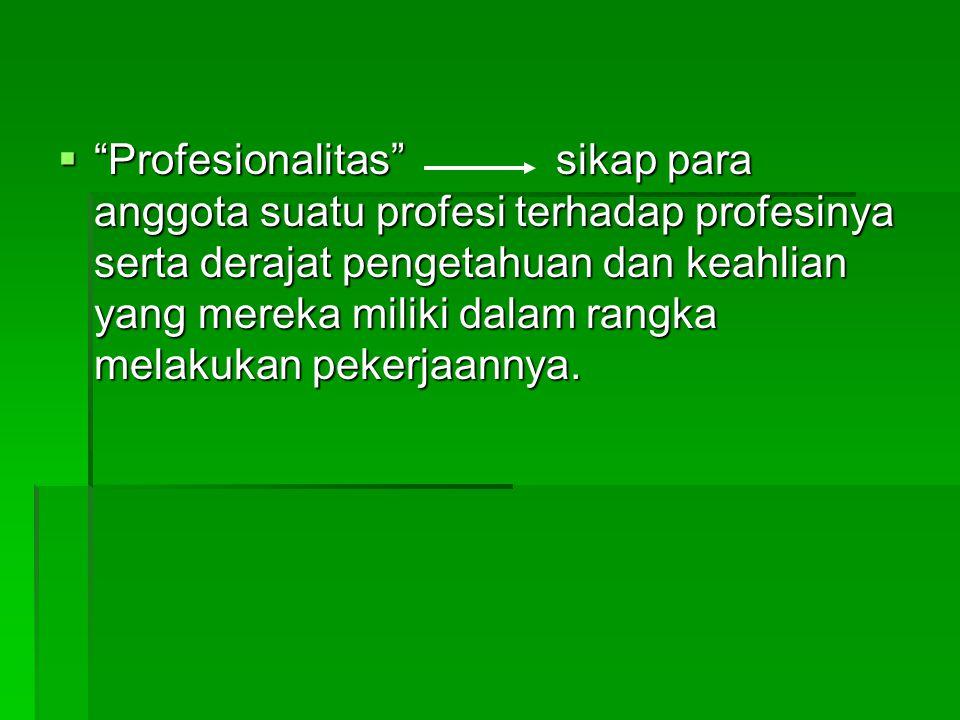 " ""Profesionalitas"" sikap para anggota suatu profesi terhadap profesinya serta derajat pengetahuan dan keahlian yang mereka miliki dalam rangka melaku"