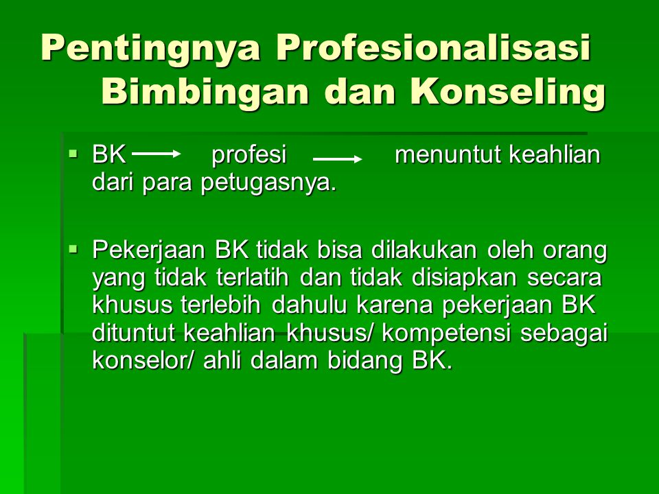 Pentingnya Profesionalisasi Bimbingan dan Konseling  BK profesi menuntut keahlian dari para petugasnya.