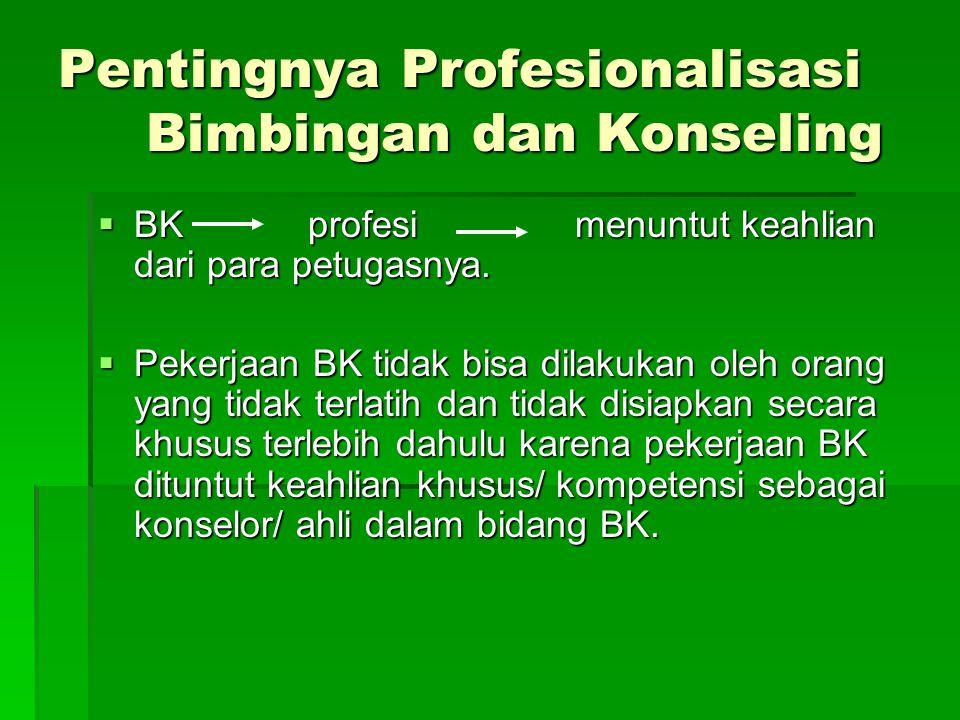 Pentingnya Profesionalisasi Bimbingan dan Konseling  BK profesi menuntut keahlian dari para petugasnya.  Pekerjaan BK tidak bisa dilakukan oleh oran