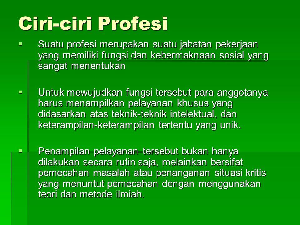 Ciri-ciri Profesi  Suatu profesi merupakan suatu jabatan pekerjaan yang memiliki fungsi dan kebermaknaan sosial yang sangat menentukan  Untuk mewuju