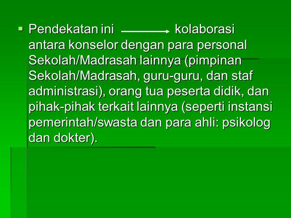  Pendekatan ini kolaborasi antara konselor dengan para personal Sekolah/Madrasah lainnya (pimpinan Sekolah/Madrasah, guru-guru, dan staf administrasi), orang tua peserta didik, dan pihak-pihak terkait lainnya (seperti instansi pemerintah/swasta dan para ahli: psikolog dan dokter).