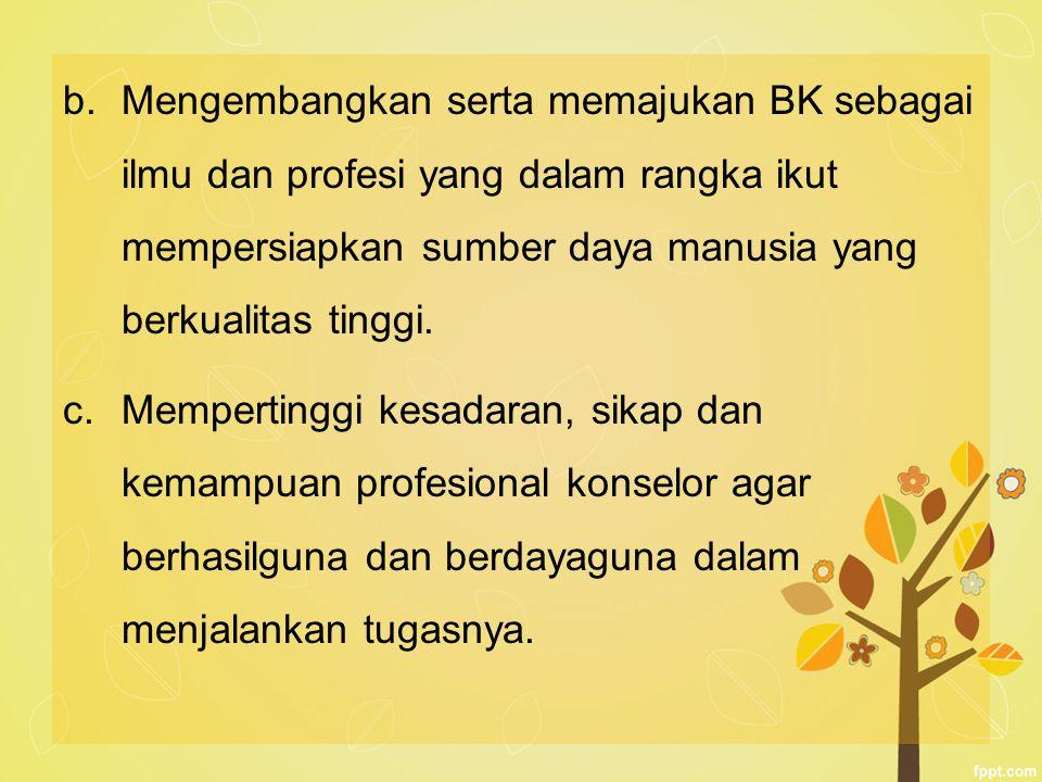 b.Mengembangkan serta memajukan BK sebagai ilmu dan profesi yang dalam rangka ikut mempersiapkan sumber daya manusia yang berkualitas tinggi. c.Memper