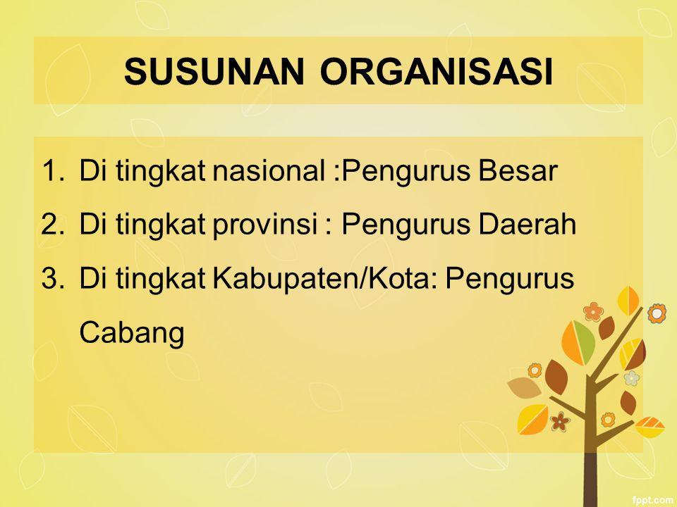 SUSUNAN ORGANISASI 1.Di tingkat nasional :Pengurus Besar 2.Di tingkat provinsi : Pengurus Daerah 3.Di tingkat Kabupaten/Kota: Pengurus Cabang