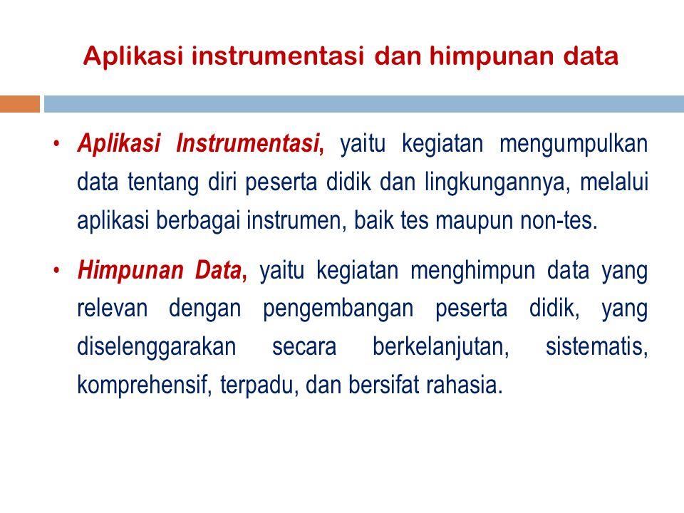 Aplikasi instrumentasi dan himpunan data Aplikasi Instrumentasi, yaitu kegiatan mengumpulkan data tentang diri peserta didik dan lingkungannya, melalui aplikasi berbagai instrumen, baik tes maupun non-tes.