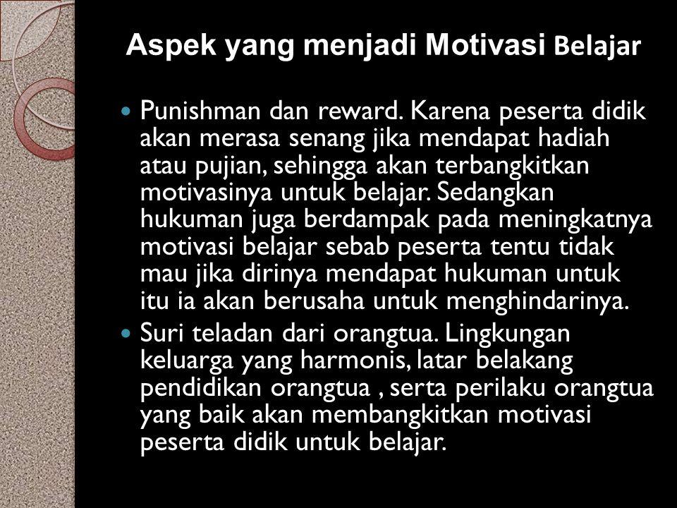 Aspek yang menjadi Motivasi Belajar Punishman dan reward. Karena peserta didik akan merasa senang jika mendapat hadiah atau pujian, sehingga akan terb