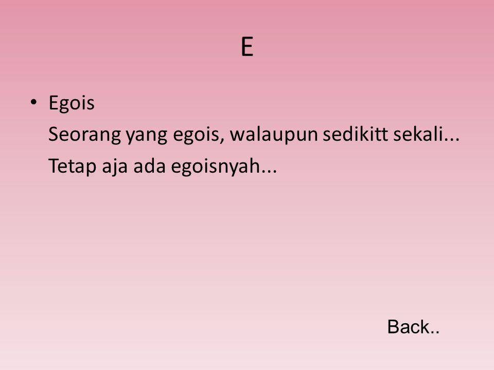 E Egois Seorang yang egois, walaupun sedikitt sekali... Tetap aja ada egoisnyah... Back..
