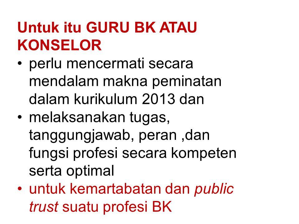 Untuk itu GURU BK ATAU KONSELOR perlu mencermati secara mendalam makna peminatan dalam kurikulum 2013 dan melaksanakan tugas, tanggungjawab, peran,dan fungsi profesi secara kompeten serta optimal untuk kemartabatan dan public trust suatu profesi BK