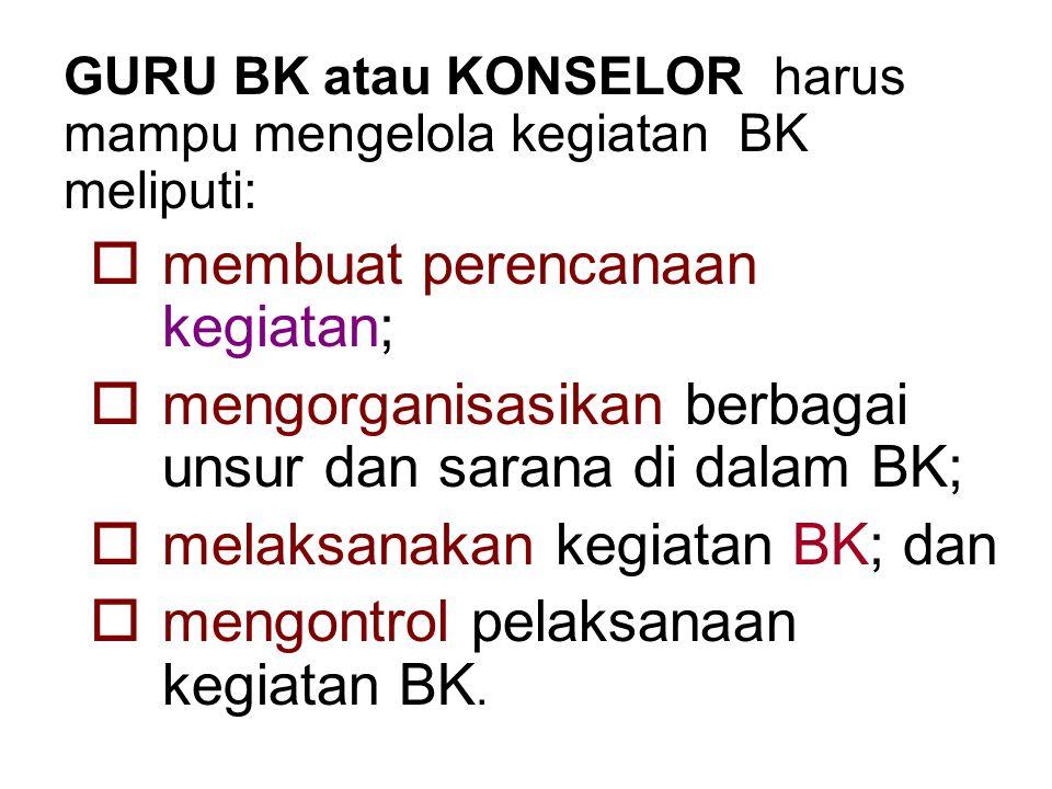 GURU BK atau KONSELOR harus mampu mengelola kegiatan BK meliputi:  membuat perencanaan kegiatan;  mengorganisasikan berbagai unsur dan sarana di dalam BK;  melaksanakan kegiatan BK; dan  mengontrol pelaksanaan kegiatan BK.