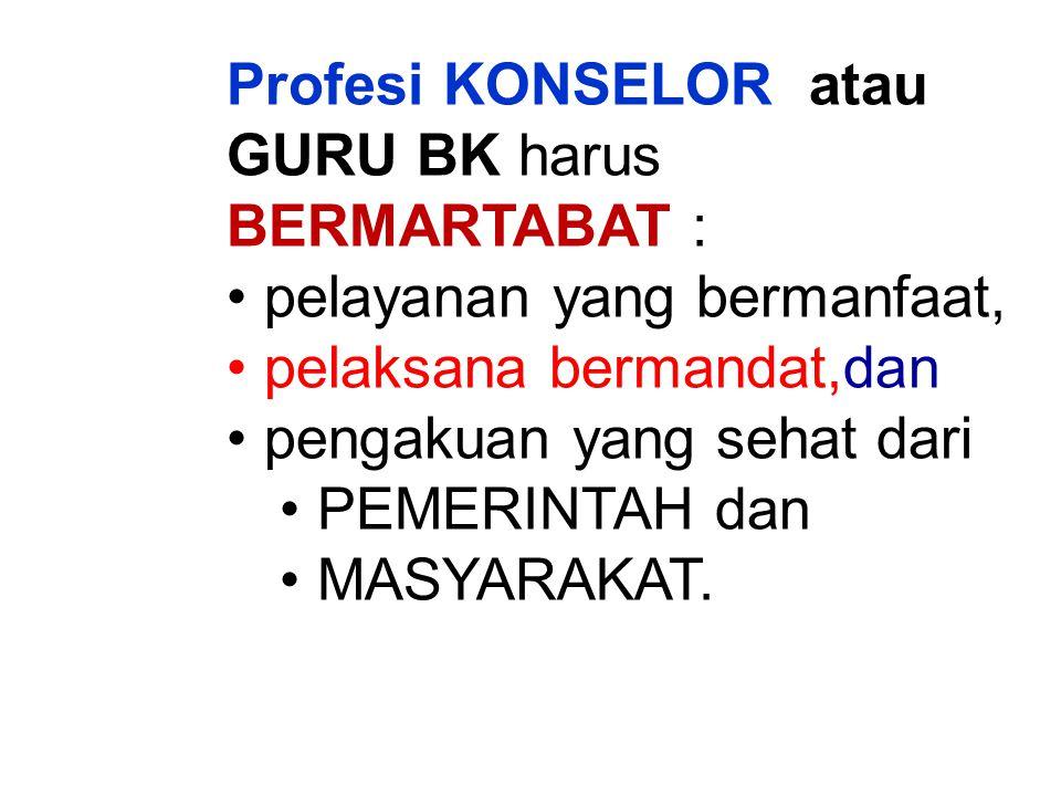 Profesi KONSELOR atau GURU BK harus BERMARTABAT : pelayanan yang bermanfaat, pelaksana bermandat,dan pengakuan yang sehat dari PEMERINTAH dan MASYARAKAT.