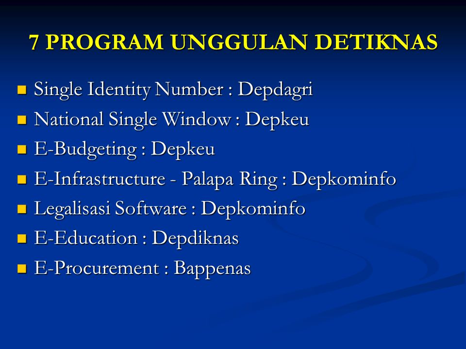 7 PROGRAM UNGGULAN DETIKNAS Single Identity Number : Depdagri Single Identity Number : Depdagri National Single Window : Depkeu National Single Window : Depkeu E-Budgeting : Depkeu E-Budgeting : Depkeu E-Infrastructure - Palapa Ring : Depkominfo E-Infrastructure - Palapa Ring : Depkominfo Legalisasi Software : Depkominfo Legalisasi Software : Depkominfo E-Education : Depdiknas E-Education : Depdiknas E-Procurement : Bappenas E-Procurement : Bappenas