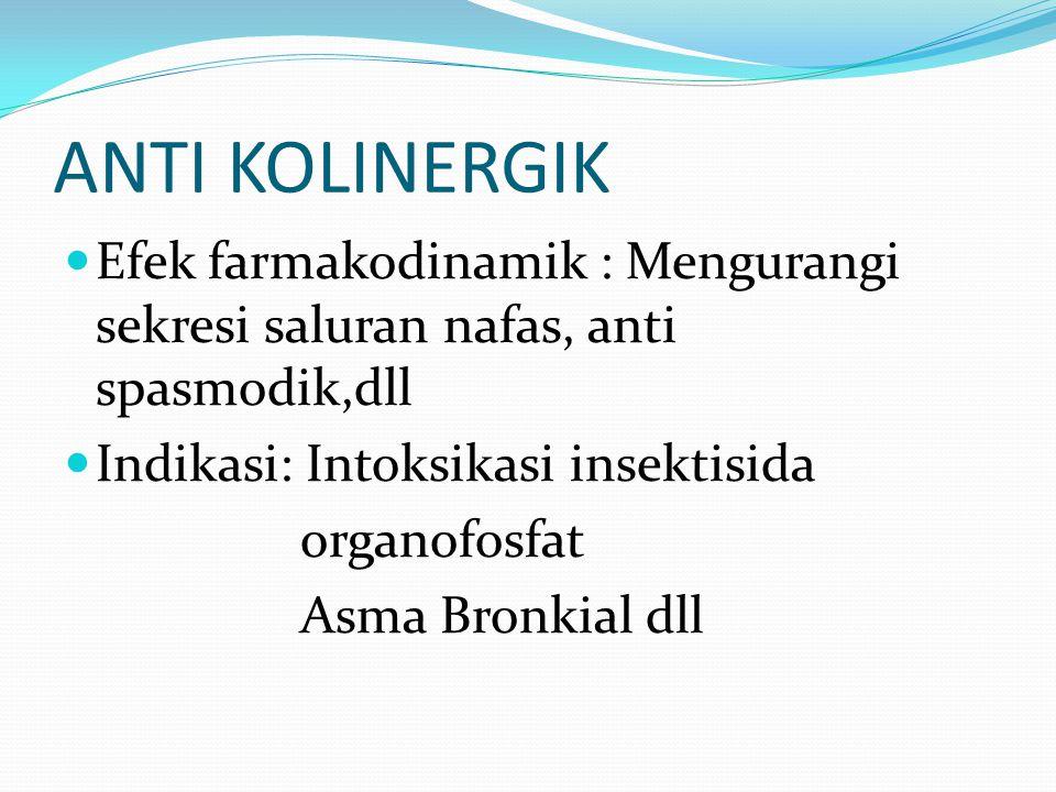 ANTI KOLINERGIK Efek farmakodinamik : Mengurangi sekresi saluran nafas, anti spasmodik,dll Indikasi: Intoksikasi insektisida organofosfat Asma Bronkia