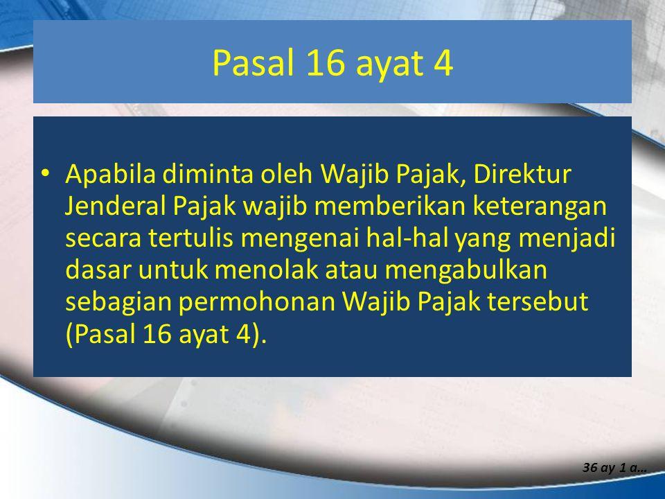 Pasal 16 ayat 4 Apabila diminta oleh Wajib Pajak, Direktur Jenderal Pajak wajib memberikan keterangan secara tertulis mengenai hal-hal yang menjadi da