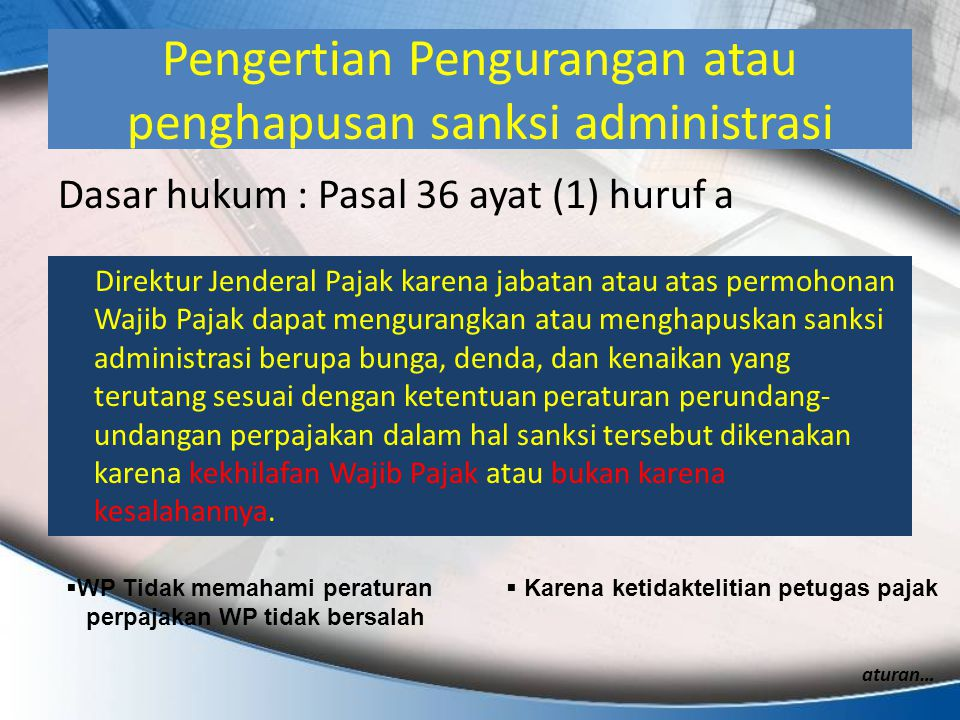 Pengertian Pengurangan atau penghapusan sanksi administrasi Dasar hukum : Pasal 36 ayat (1) huruf a Direktur Jenderal Pajak karena jabatan atau atas p