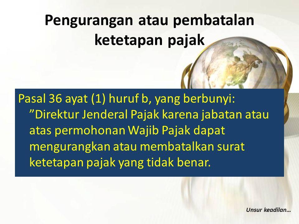 "Pengurangan atau pembatalan ketetapan pajak Pasal 36 ayat (1) huruf b, yang berbunyi: ""Direktur Jenderal Pajak karena jabatan atau atas permohonan Waj"