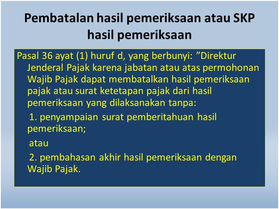 """Pembatalan hasil pemeriksaan atau SKP hasil pemeriksaan Pasal 36 ayat (1) huruf d, yang berbunyi: """"Direktur Jenderal Pajak karena jabatan atau atas pe"""