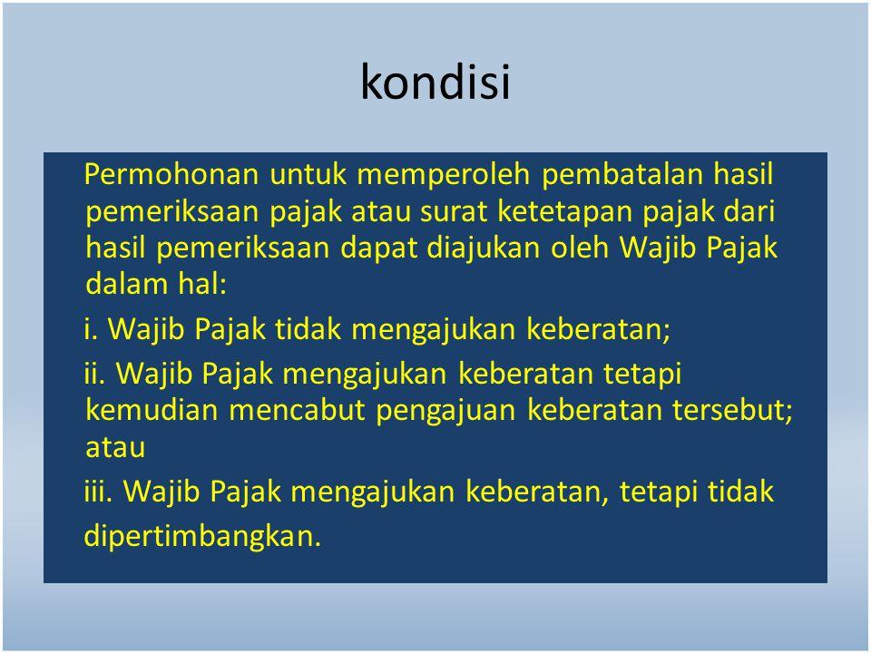 kondisi Permohonan untuk memperoleh pembatalan hasil pemeriksaan pajak atau surat ketetapan pajak dari hasil pemeriksaan dapat diajukan oleh Wajib Paj