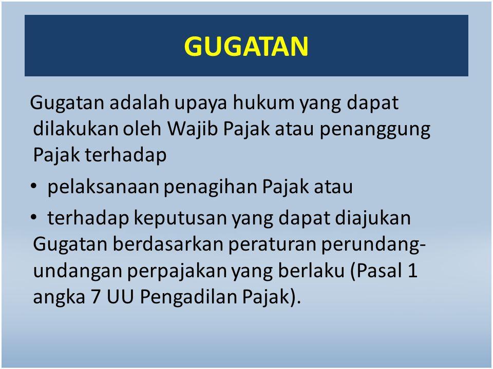 GUGATAN Gugatan adalah upaya hukum yang dapat dilakukan oleh Wajib Pajak atau penanggung Pajak terhadap pelaksanaan penagihan Pajak atau terhadap kepu