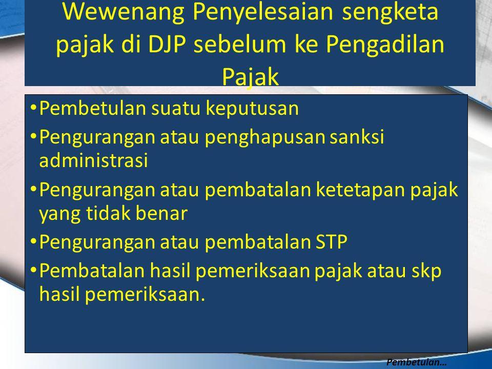Wewenang Penyelesaian sengketa pajak di DJP sebelum ke Pengadilan Pajak Pembetulan suatu keputusan Pengurangan atau penghapusan sanksi administrasi Pe