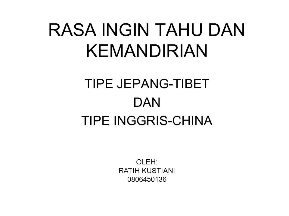 RASA INGIN TAHU DAN KEMANDIRIAN TIPE JEPANG-TIBET DAN TIPE INGGRIS-CHINA OLEH: RATIH KUSTIANI 0806450136