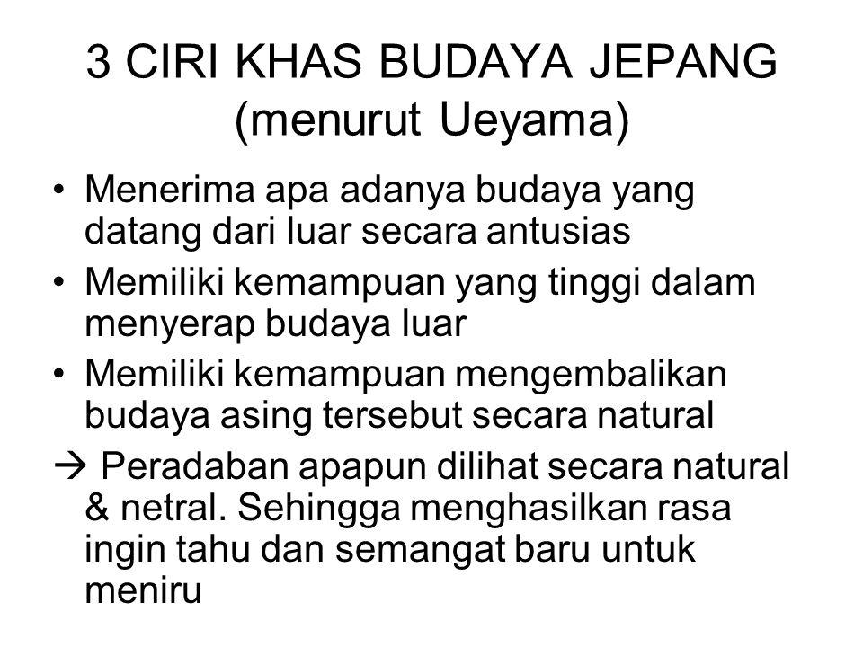3 CIRI KHAS BUDAYA JEPANG (menurut Ueyama) Menerima apa adanya budaya yang datang dari luar secara antusias Memiliki kemampuan yang tinggi dalam menye