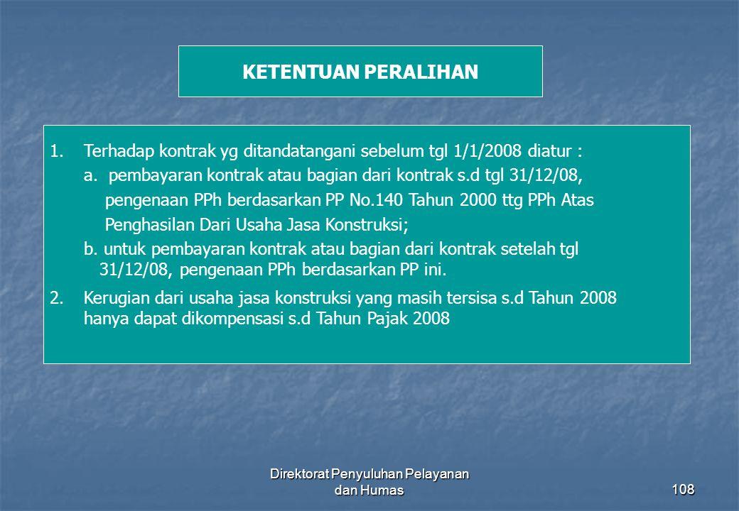 Direktorat Penyuluhan Pelayanan dan Humas108 KETENTUAN PERALIHAN 1.Terhadap kontrak yg ditandatangani sebelum tgl 1/1/2008 diatur : a. pembayaran kont