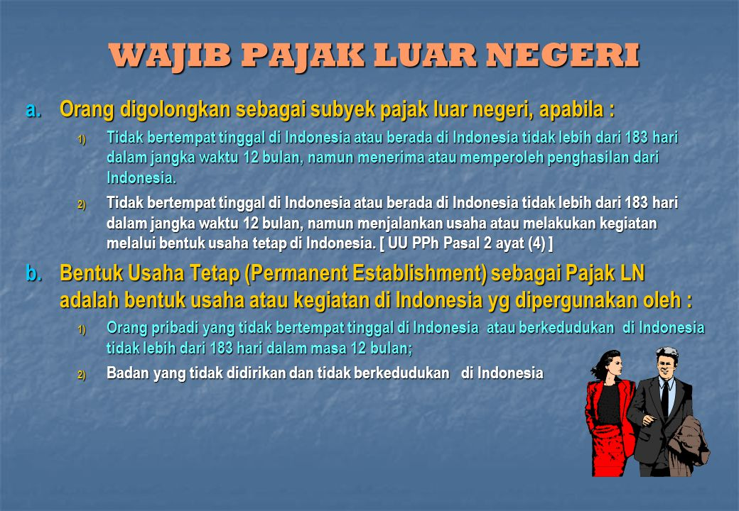 WAJIB PAJAK LUAR NEGERI a.Orang digolongkan sebagai subyek pajak luar negeri, apabila : 1) Tidak bertempat tinggal di Indonesia atau berada di Indones