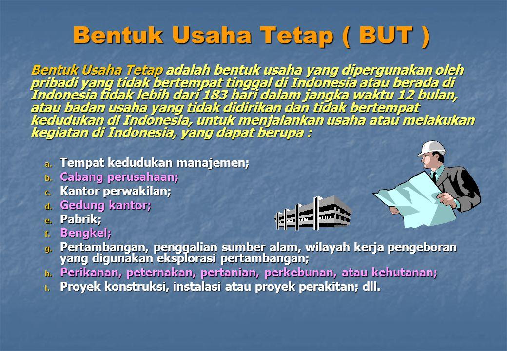 Bentuk Usaha Tetap ( BUT ) Bentuk Usaha Tetap adalah bentuk usaha yang dipergunakan oleh pribadi yang tidak bertempat tinggal di Indonesia atau berada