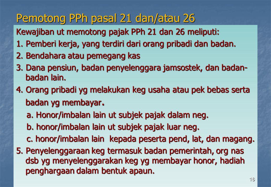 Pemotong PPh pasal 21 dan/atau 26 Kewajiban ut memotong pajak PPh 21 dan 26 meliputi: 1. Pemberi kerja, yang terdiri dari orang pribadi dan badan. 2.