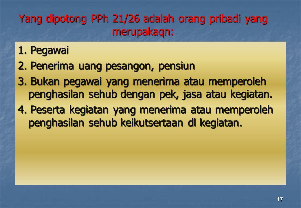 Yang dipotong PPh 21/26 adalah orang pribadi yang merupakaqn: 1. Pegawai 2. Penerima uang pesangon, pensiun 3. Bukan pegawai yang menerima atau memper