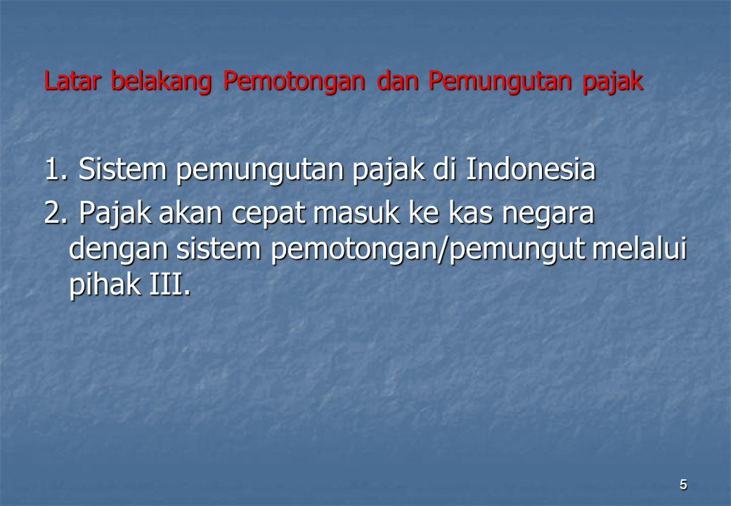 Latar belakang Pemotongan dan Pemungutan pajak 1. Sistem pemungutan pajak di Indonesia 2. Pajak akan cepat masuk ke kas negara dengan sistem pemotonga