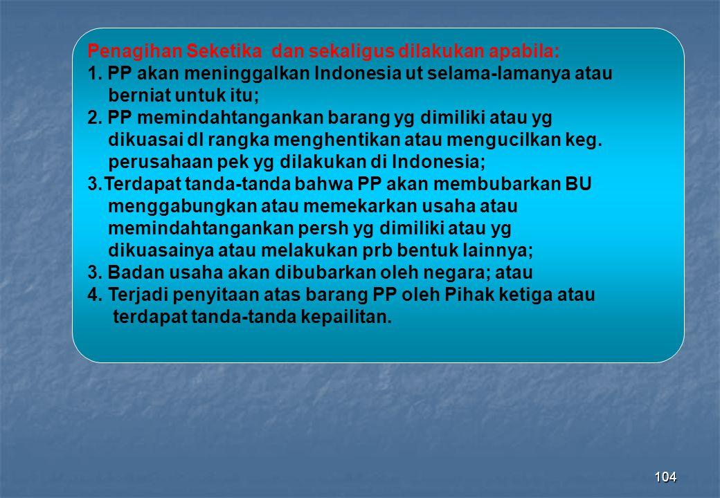 104 Penagihan Seketika dan sekaligus dilakukan apabila: 1. PP akan meninggalkan Indonesia ut selama-lamanya atau berniat untuk itu; 2. PP memindahtang