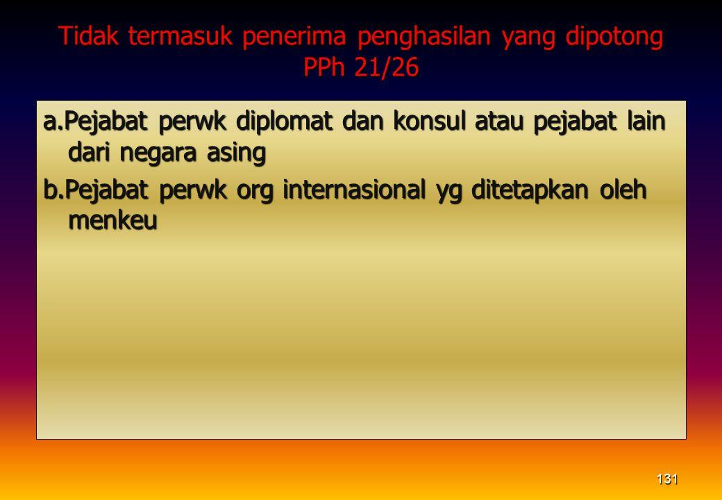 Tidak termasuk penerima penghasilan yang dipotong PPh 21/26 a.Pejabat perwk diplomat dan konsul atau pejabat lain dari negara asing b.Pejabat perwk or
