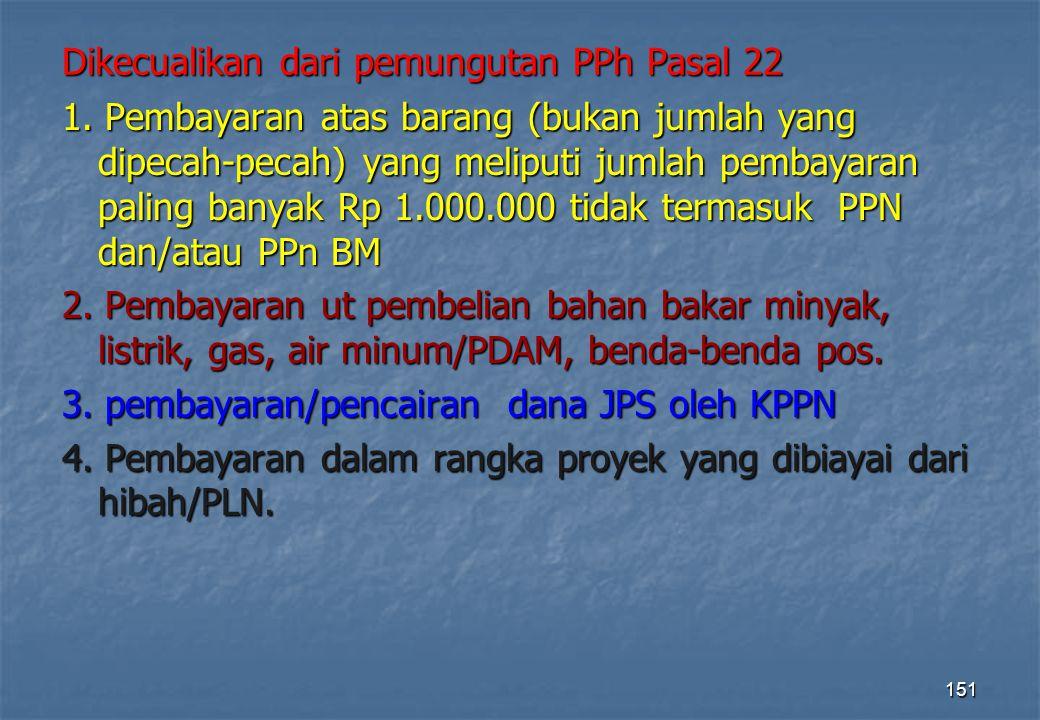 Dikecualikan dari pemungutan PPh Pasal 22 1. Pembayaran atas barang (bukan jumlah yang dipecah-pecah) yang meliputi jumlah pembayaran paling banyak Rp