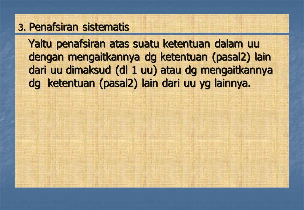 3. Penafsiran sistematis Yaitu penafsiran atas suatu ketentuan dalam uu dengan mengaitkannya dg ketentuan (pasal2) lain dari uu dimaksud (dl 1 uu) ata