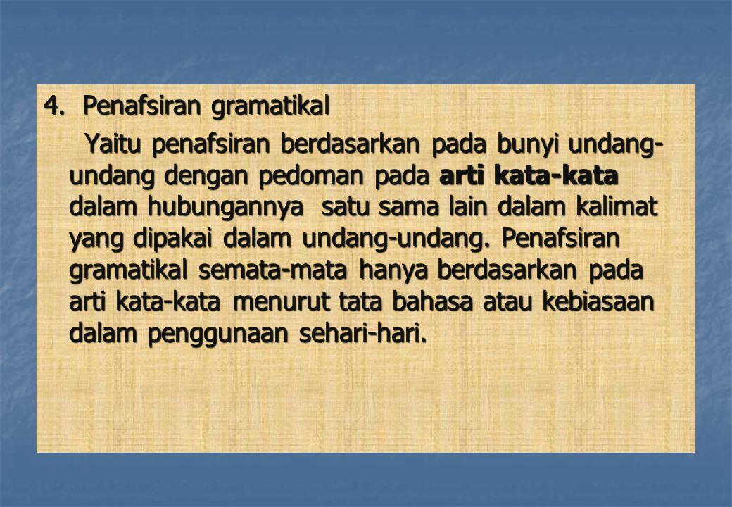 4. Penafsiran gramatikal Yaitu penafsiran berdasarkan pada bunyi undang- undang dengan pedoman pada arti kata-kata dalam hubungannya satu sama lain da