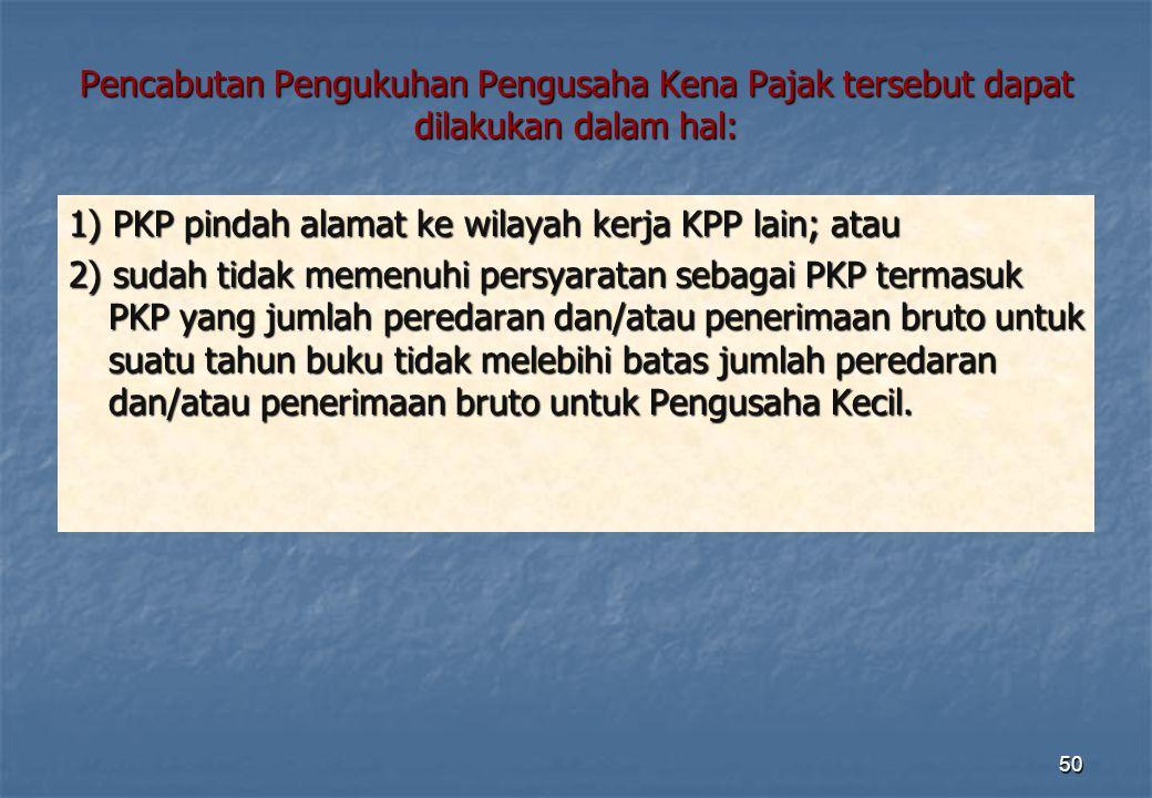 Pencabutan Pengukuhan Pengusaha Kena Pajak tersebut dapat dilakukan dalam hal: 1) PKP pindah alamat ke wilayah kerja KPP lain; atau 2) sudah tidak mem