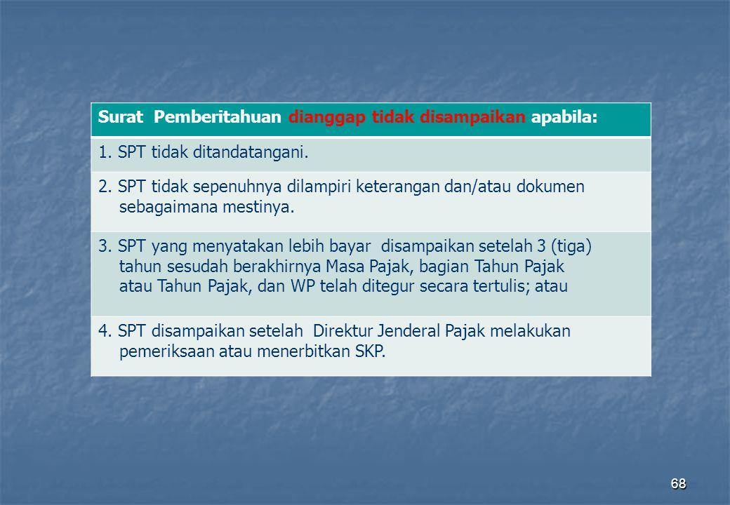 68 Surat Pemberitahuan dianggap tidak disampaikan apabila: 1. SPT tidak ditandatangani. 2. SPT tidak sepenuhnya dilampiri keterangan dan/atau dokumen