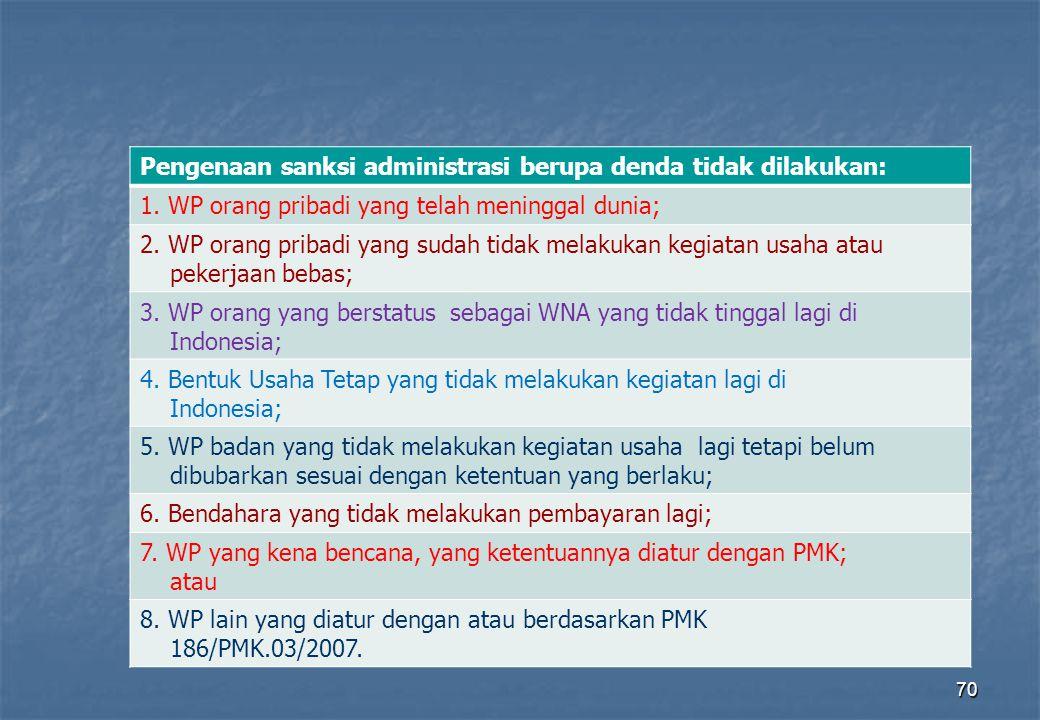 70 Pengenaan sanksi administrasi berupa denda tidak dilakukan: 1. WP orang pribadi yang telah meninggal dunia; 2. WP orang pribadi yang sudah tidak me