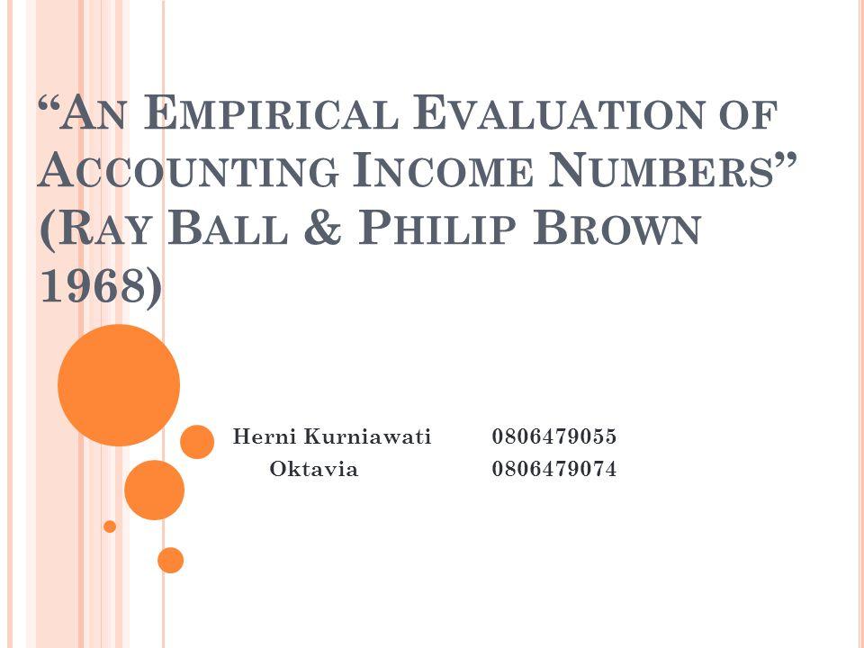 """A N E MPIRICAL E VALUATION OF A CCOUNTING I NCOME N UMBERS "" (R AY B ALL & P HILIP B ROWN 1968) Herni Kurniawati0806479055 Oktavia0806479074"