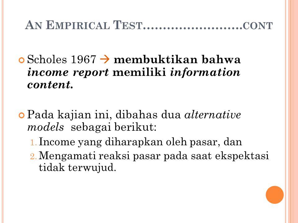 A N E MPIRICAL T EST ……………………. CONT Scholes 1967  membuktikan bahwa income report memiliki information content. Pada kajian ini, dibahas dua alternat