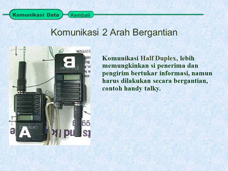 Komunikasi Half Duplex, lebih memungkinkan si penerima dan pengirim bertukar informasi, namun harus dilakukan secara bergantian, contoh handy talky. K