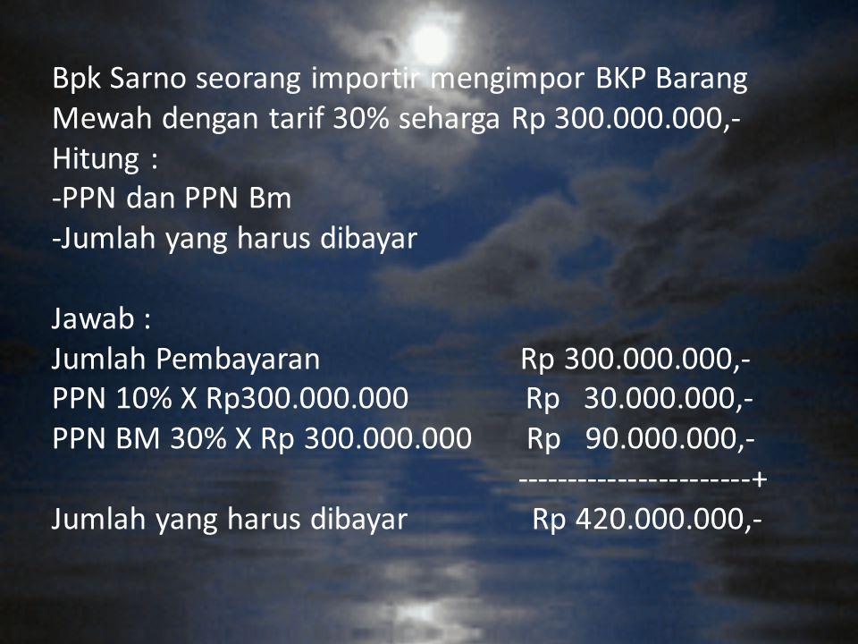 Bpk Sarno seorang importir mengimpor BKP Barang Mewah dengan tarif 30% seharga Rp 300.000.000,- Hitung : -PPN dan PPN Bm -Jumlah yang harus dibayar Ja