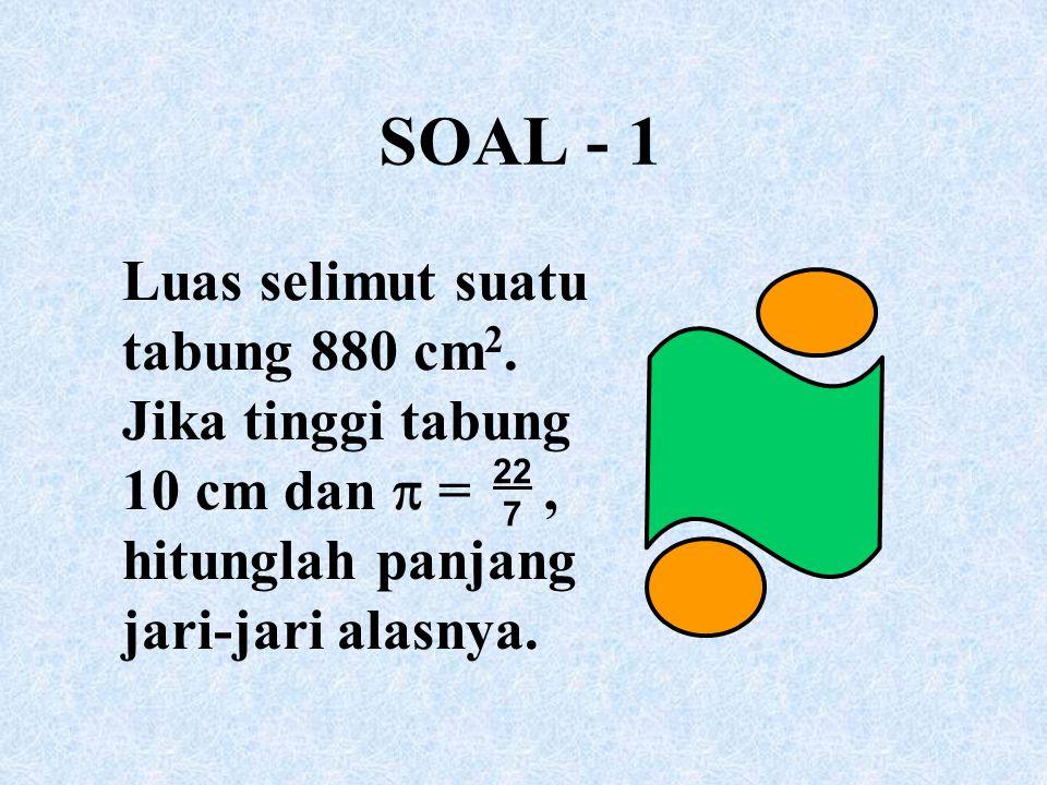 SOAL - 1 Luas selimut suatu tabung 880 cm 2. Jika tinggi tabung 10 cm dan  =, hitunglah panjang jari-jari alasnya. 22 7