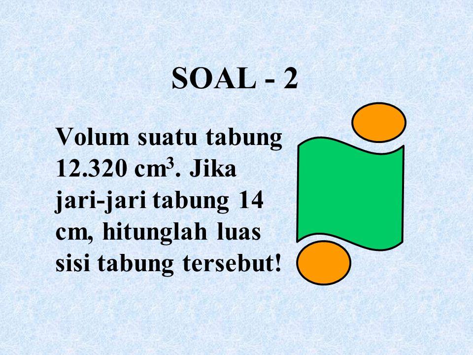 SOAL - 2 Volum suatu tabung 12.320 cm 3. Jika jari-jari tabung 14 cm, hitunglah luas sisi tabung tersebut!