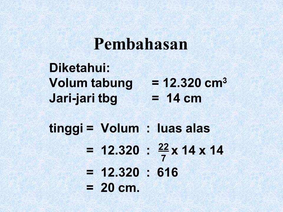 Pembahasan Diketahui: Volum tabung= 12.320 cm 3 Jari-jari tbg = 14 cm tinggi= Volum : luas alas = 12.320 : x 14 x 14 = 12.320 : 616 = 20 cm. 22 7