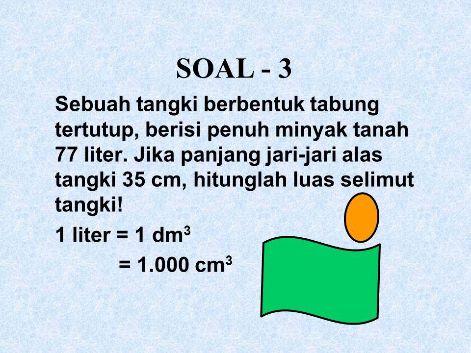 SOAL - 3 Sebuah tangki berbentuk tabung tertutup, berisi penuh minyak tanah 77 liter. Jika panjang jari-jari alas tangki 35 cm, hitunglah luas selimut