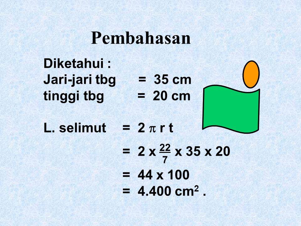 Pembahasan Diketahui : Jari-jari tbg = 35 cm tinggi tbg = 20 cm L. selimut = 2  r t = 2 x x 35 x 20 = 44 x 100 = 4.400 cm 2. 22 7