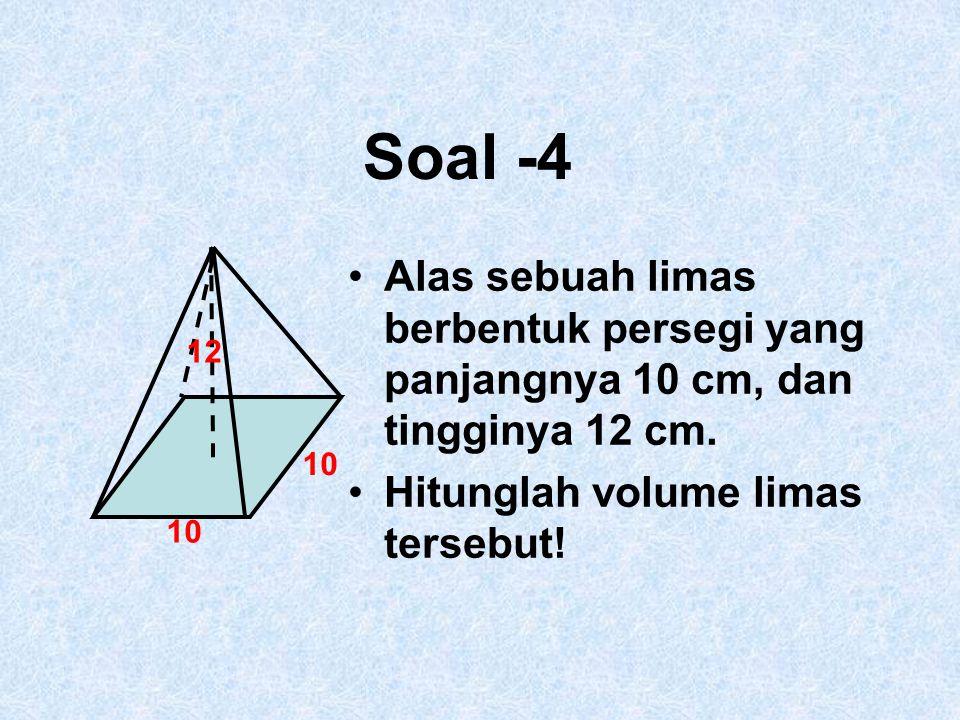 Soal -4 Alas sebuah limas berbentuk persegi yang panjangnya 10 cm, dan tingginya 12 cm. Hitunglah volume limas tersebut! 10 12